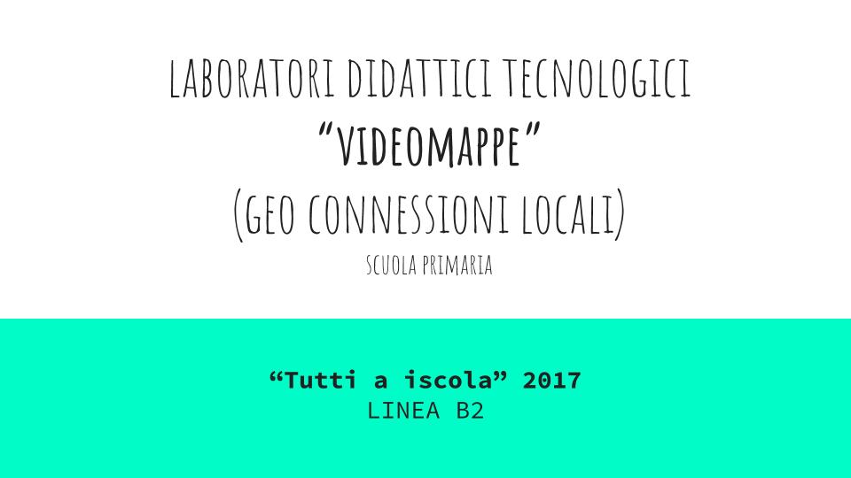 """Laboratori didattici tecnologici """"Tutti a Iscol@"""" 2017 Linea B2 per la scuola primaria - VideoMappe (Geo Connessioni Locali)"""